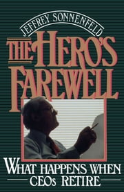 The Hero's Farewell - What Happens When CEOs Retire ebook by Jeffrey Sonnenfeld