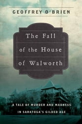 The Fall of the House of Walworth - A Tale of Madness and Murder in Gilded Age America ebook by Geoffrey O'Brien