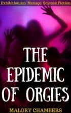 The Epidemic Of Orgies (Exhibitionism Ménage Science Fiction) ebook by Malory Chambers