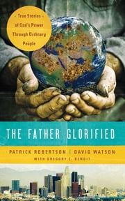 The Father Glorified - True Stories of God's Power Through Ordinary People ebook by Patrick Robertson,David Watson,Gregory Benoit