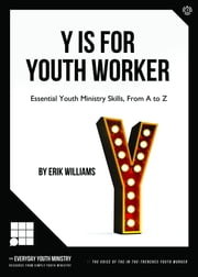 Y Is For Youth Worker - ESSENTIAL YOUTH MINISTRY SKILLS, FROM A TO Z ebook by Erik Williams