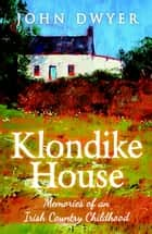Klondike House: Memories of an Irish Country Childhood ebook by John Dwyer