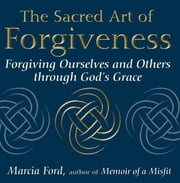 The Sacred Art of Forgiveness - Forgiving Ourselves and Others through God's Grace ebook by Marcia Ford