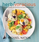 Herbivoracious - A Flavor Revolution with 150 Vibrant and Original Vegetarian Recipes ebook by Michael Natkin