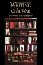 Writing the Civil War - The Quest to Understand ebook by James M. McPherson, William J. Cooper Jr.
