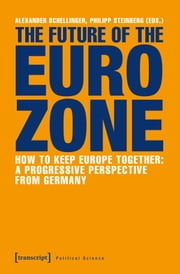 The Future of the Eurozone - How to Keep Europe Together: A Progressive Perspective from Germany ebook by Philipp Steinberg, Alexander Schellinger