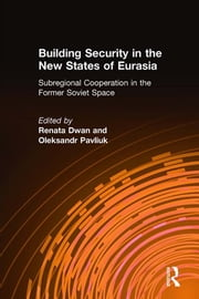 Building Security in the New States of Eurasia: Subregional Cooperation in the Former Soviet Space - Subregional Cooperation in the Former Soviet Space ebook by Renata Dwan,Oleksandr Pavliuk