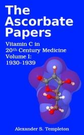 The Ascorbate Papers, volume I: 1930-1939 ebook by Alexander S. Templeton