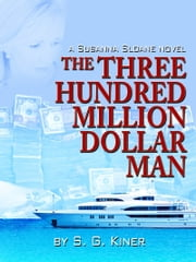 The Three Hundred Million Dollar Man - A Susanna Sloane Novel ebook by S. G. Kiner