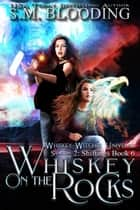 Whiskey on the Rocks - Whiskey Witches Universe Season 2, #6 ebook by S.M. Blooding