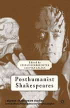 Posthumanist Shakespeares ebook by S. Herbrechter, I. Callus