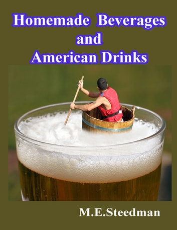 Homemade Beverages and American Drinks ebook by M.E. Steedman