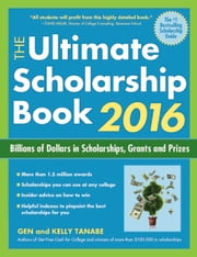 The Ultimate Scholarship Book 2016 - Billions of Dollars in Scholarships, Grants and Prizes ebook by Gen Tanabe,Kelly Tanabe