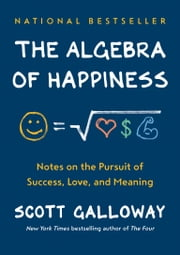 The Algebra of Happiness - Notes on the Pursuit of Success, Love, and Meaning ebook by Scott Galloway