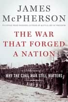 The War That Forged a Nation - Why the Civil War Still Matters ebook by James M. McPherson
