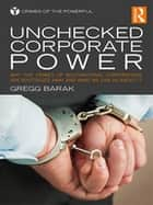 Unchecked Corporate Power - Why the Crimes of Multinational Corporations Are Routinized Away and What We Can Do About It ebook by Gregg Barak