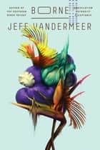 Borne - A Novel eBook by Jeff VanderMeer