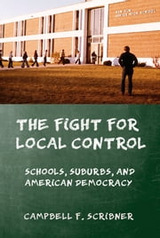 The Fight for Local Control - Schools, Suburbs, and American Democracy ebook by Campbell F. Scribner