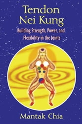 Tendon Nei Kung: Building Strength, Power, and Flexibility in the Joints - Building Strength, Power, and Flexibility in the Joints ebook by Mantak Chia
