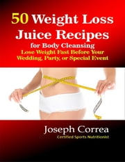 50 Weight Loss Juice Recipes for Body Cleansing: Lose Weight Fast Before Your Wedding, Party, or Special Event ebook by Joseph Correa