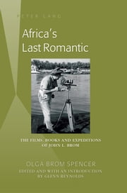 Africa's Last Romantic - The Films, Books and Expeditions of John L. Brom ebook by Olga Brom Spencer,Glenn Reynolds