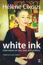 White Ink - Interviews on Sex, Text and Politics ebook by Helene Cixous,Susan Sellers