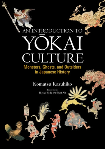 An Introduction to Yokai Culture - Monsters, Ghosts, and Outsiders in Japanese History ebook by Kazuhiko KOMATSU