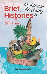 Brief Histories of Almost Anything - 50 Savvy Slices of our Global Past ebook by Chris Brazier