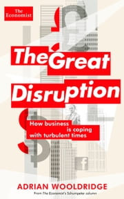 The Great Disruption - How business is coping with turbulent times ebook by The Economist,Adrian Wooldridge