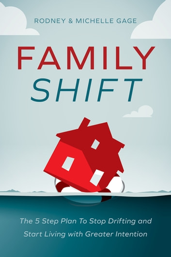 Family Shift - The 5-Step Plan to Stop Drifting and Start Living with Greater Intention ebook by Rodney Gage,Michelle Gage