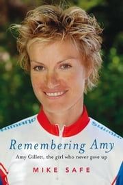 Remembering Amy: Amy Gillett, the Girl Who Never Gave Up ebook by Safe, Mike