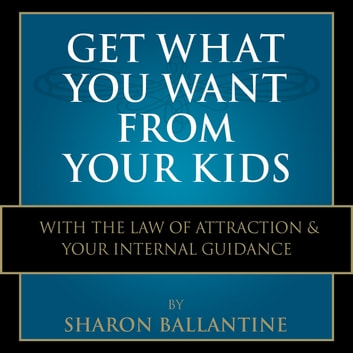 Get What You Want From Your Kids - With the Law of Attraction and Your Internal Guidance audiobook by Sharon Ballantine
