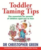 Toddler Taming Tips - The Essentials for Parents of Children Aged One to Four ebook by Dr Christopher Green