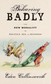 Behaving Badly - The New Morality in Politics, Sex, and Business ebook by Eden Collinsworth