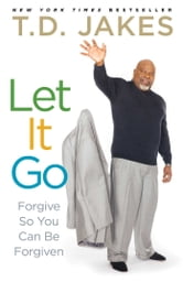 Let It Go: Forgive So You Can Be Forgiven - Forgive So You Can Be Forgiven ebook by T.D. Jakes