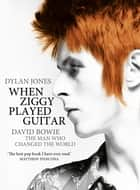 When Ziggy Played Guitar - David Bowie, The Man Who Changed The World ebook by Dylan Jones