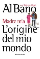 L'origine del mio mondo - Madre mia eBook by Al Bano Carrisi