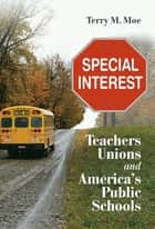 Special Interest - Teachers Unions and America's Public Schools ebook by Terry M. Moe