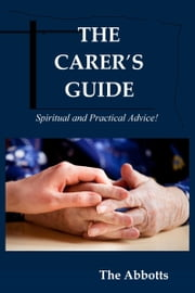 The Carer's Guide: Spiritual and Practical Advice! ebook by The Abbotts