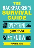 The Backpacker's Survival Guide: Everything You Need to Know ebook by Tamsin King