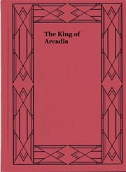 The King of Arcadia ebook by Francis Lynde