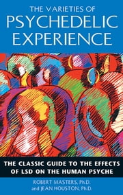 The Varieties of Psychedelic Experience - The Classic Guide to the Effects of LSD on the Human Psyche ebook by Robert Masters, Ph.D., Jean Houston,...