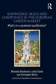 Knowledge, Skills and Competence in the European Labour Market - What's in a Vocational Qualification? ebook by Michaela Brockmann,Linda Clarke,Christopher Winch