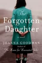The Forgotten Daughter - The triumphant story of two women divided by their past, but united by friendship--inspired by true events ebook by Joanna Goodman