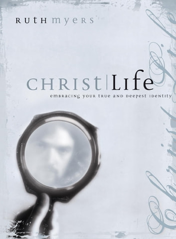 Christlife - Embracing Your True and Deepest Identity ebook by Ruth Myers