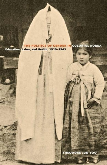 The Politics of Gender in Colonial Korea - Education, Labor, and Health, 1910–1945 ebook by Theodore Jun Yoo