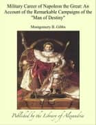 "Military Career of Napoleon the Great: An Account of the Remarkable Campaigns of the ""Man of Destiny"" ebook by Montgomery B. Gibbs"