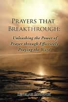 Prayers That Breakthrough: Unleashing the Power of Prayer Through Effectively Praying the Word ebook by
