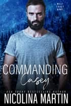 Commanding Casey - An Enemies to Lovers, Second Chance Romance ebook by