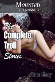Mounted by a Monster: The Complete Troll Stories ebook by Mina Shay